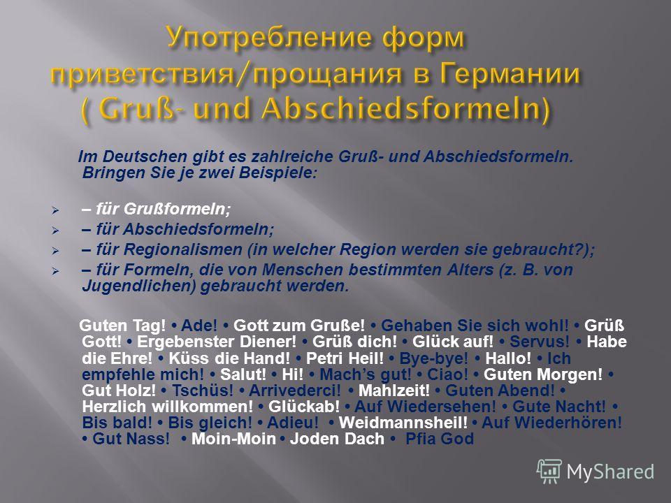 Im Deutschen gibt es zahlreiche Gruß- und Abschiedsformeln. Bringen Sie je zwei Beispiele: – für Grußformeln; – für Abschiedsformeln; – für Regionalismen (in welcher Region werden sie gebraucht?); – für Formeln, die von Menschen bestimmten Alters (z.