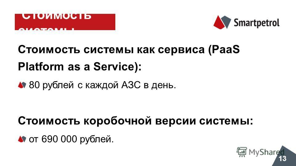 Стоимость системы Стоимость системы как сервиса (PaaS Platform as a Service): 80 рублей с каждой АЗС в день. Стоимость коробочной версии системы: от 690 000 рублей. 13