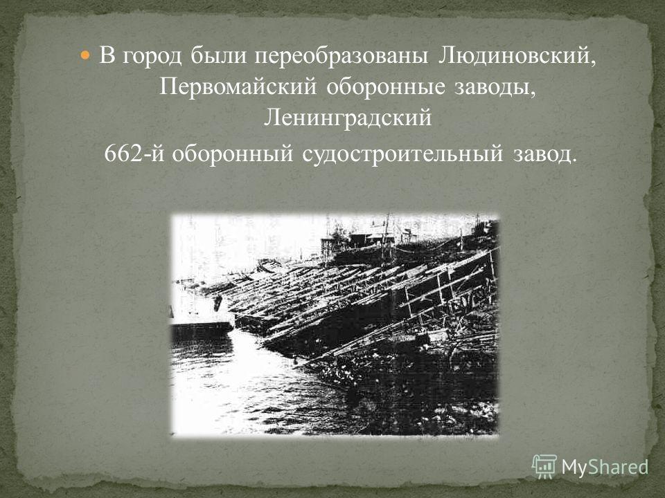 В город были переобразованы Людиновский, Первомайский оборонные заводы, Ленинградский 662-й оборонный судостроительный завод.