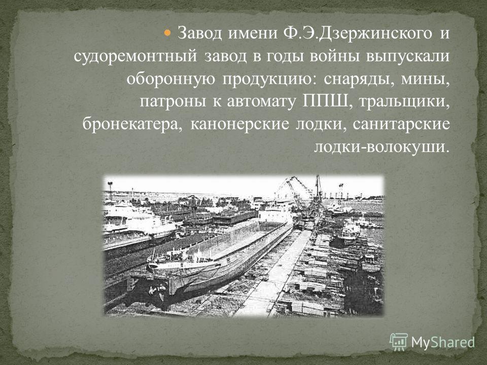Завод имени Ф.Э.Дзержинского и судоремонтный завод в годы войны выпускали оборонную продукцию: снаряды, мины, патроны к автомату ППШ, тральщики, бронекатера, канонерские лодки, санитарские лодки-волокуши.