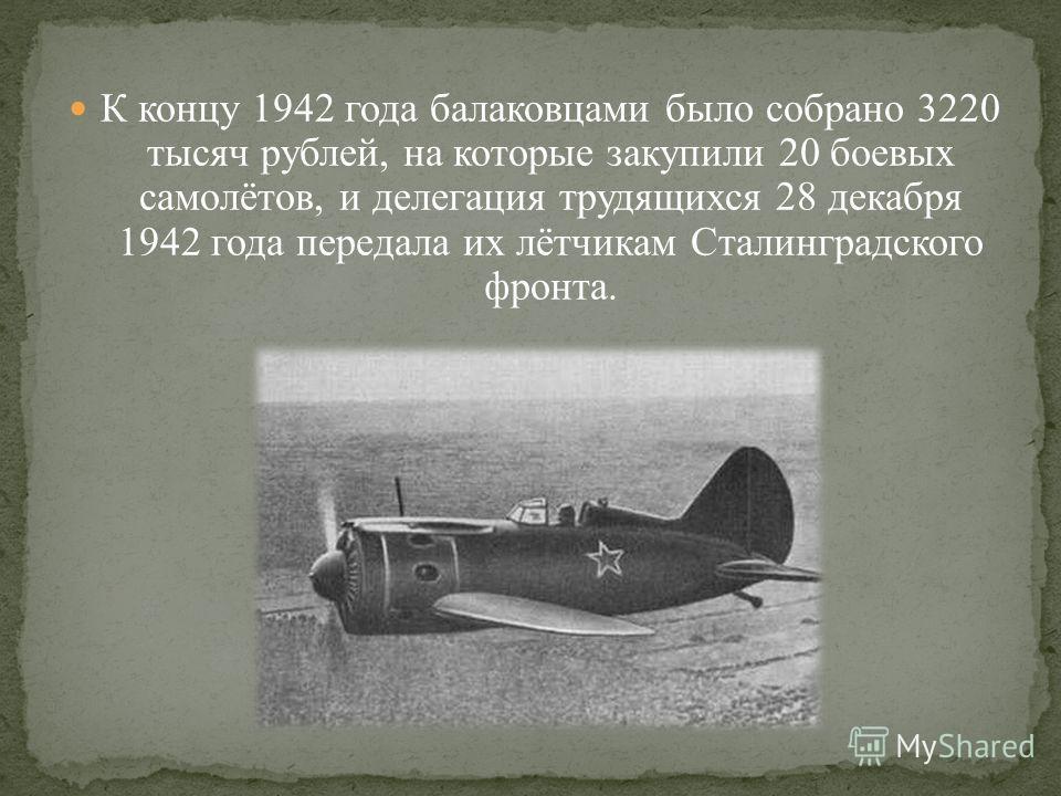 К концу 1942 года балаковцами было собрано 3220 тысяч рублей, на которые закупили 20 боевых самолётов, и делегация трудящихся 28 декабря 1942 года передала их лётчикам Сталинградского фронта.
