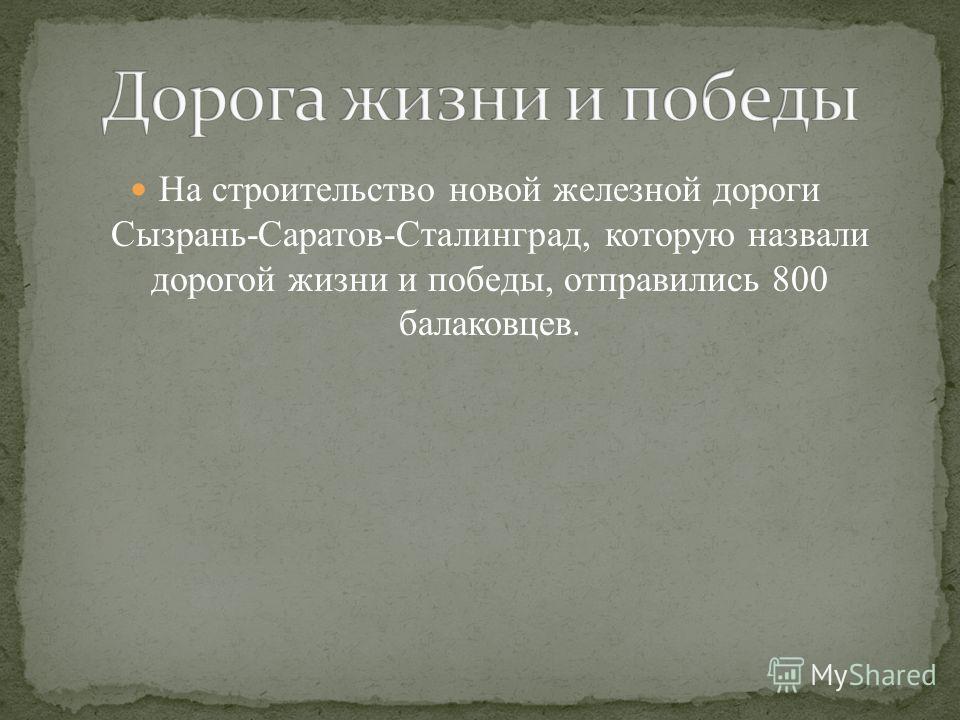 На строительство новой железной дороги Сызрань-Саратов-Сталинград, которую назвали дорогой жизни и победы, отправились 800 балаковцев.