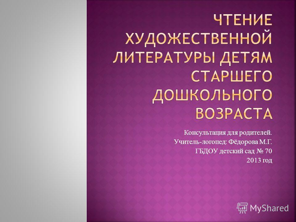 Консультация для родителей. Учитель-логопед: Фёдорова М.Г. ГБДОУ детский сад 70 2013 год