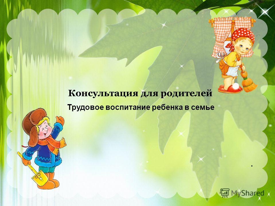 Консультация для родителей Трудовое воспитание ребенка в семье.