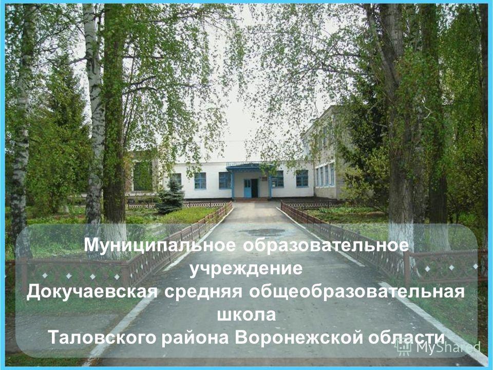 Муниципальное образовательное учреждение Докучаевская средняя общеобразовательная школа Таловского района Воронежской области