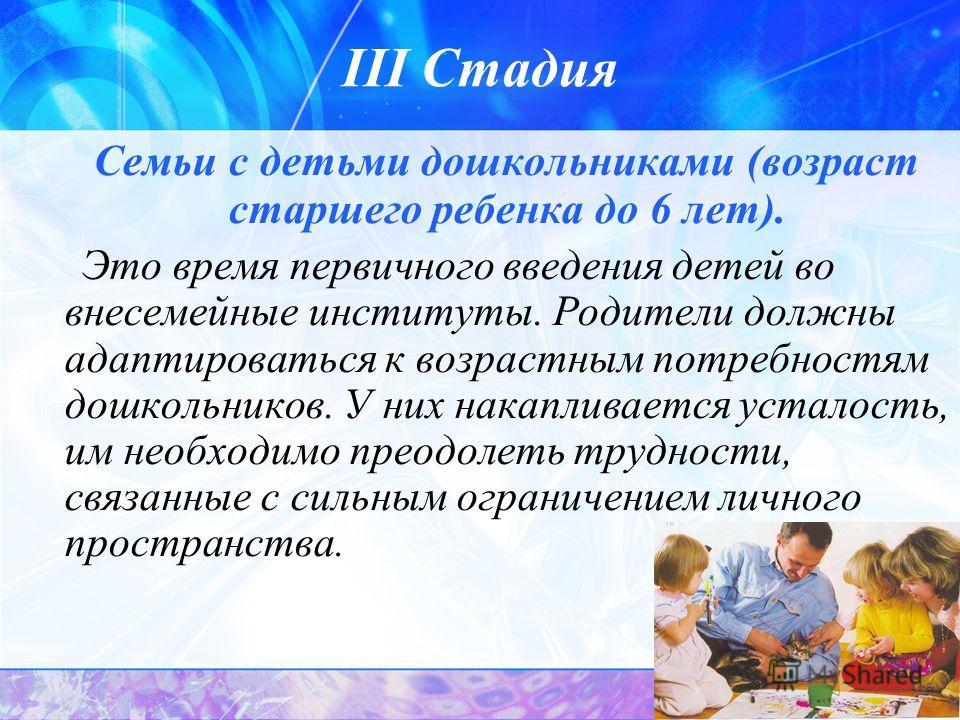 10 III Стадия Семьи с детьми дошкольниками (возраст старшего ребенка до 6 лет). Это время первичного введения детей во внесемейные институты. Родители должны адаптироваться к возрастным потребностям дошкольников. У них накапливается усталость, им нео