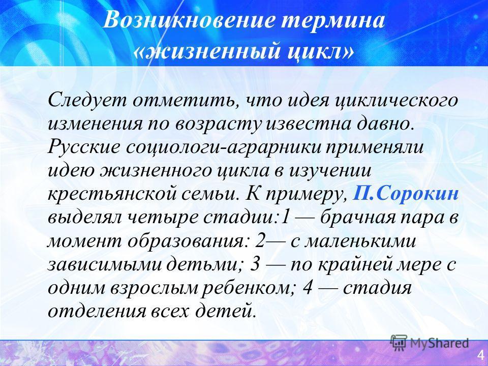 4 Возникновение термина «жизненный цикл» Следует отметить, что идея циклического изменения по возрасту известна давно. Русские социологи-аграрники применяли идею жизненного цикла в изучении крестьянской семьи. К примеру, П.Сорокин выделял четыре стад