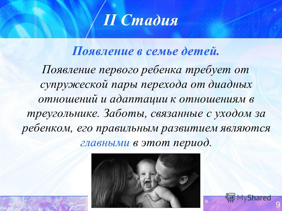 9 II Стадия Появление в семье детей. Появление первого ребенка требует от супружеской пары перехода от диадных отношений и адаптации к отношениям в треугольнике. Заботы, связанные с уходом за ребенком, его правильным развитием являются главными в это