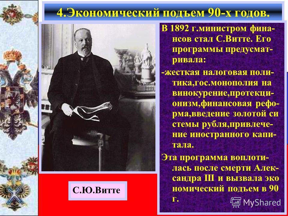 В 1892 г.министром фина- нсов стал С.Витте. Его программы предусмат- ривала: -жесткая налоговая поли- тика,гос.монополия на винокурение,протекци- онизм,финансовая рефо- рма,введение золотой си стемы рубля,привлече- ние иностранного капи- тала. Эта пр