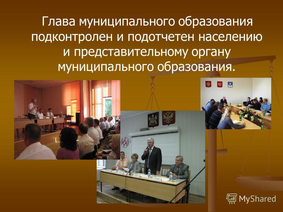 Глава муниципального образования подконтролен и подотчетен населению и представительному органу муниципального образования.