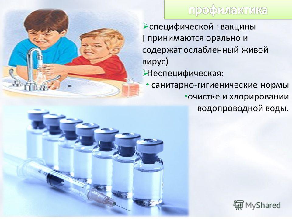 специфической : вакцины ( принимаются орально и содержат ослабленный живой вирус) Неспецифическая: санитарно-гигиенические нормы очистке и хлорировании водопроводной воды.