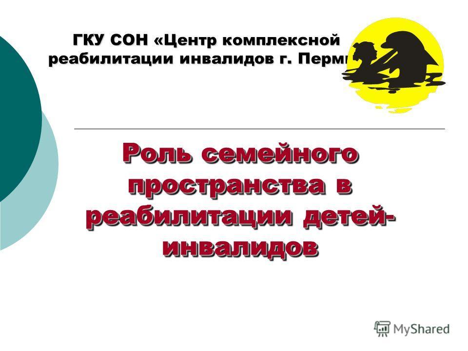 Роль семейного пространства в реабилитации детей- инвалидов ГКУ СОН «Центр комплексной реабилитации инвалидов г. Пермь»