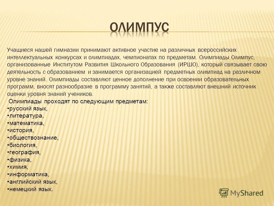 Учащиеся нашей гимназии принимают активное участие на различных всероссийских интеллектуальных конкурсах и олимпиадах, чемпионатах по предметам. Олимпиады Олимпус, организованные Институтом Развития Школьного Образования (ИРШО), который связывает сво