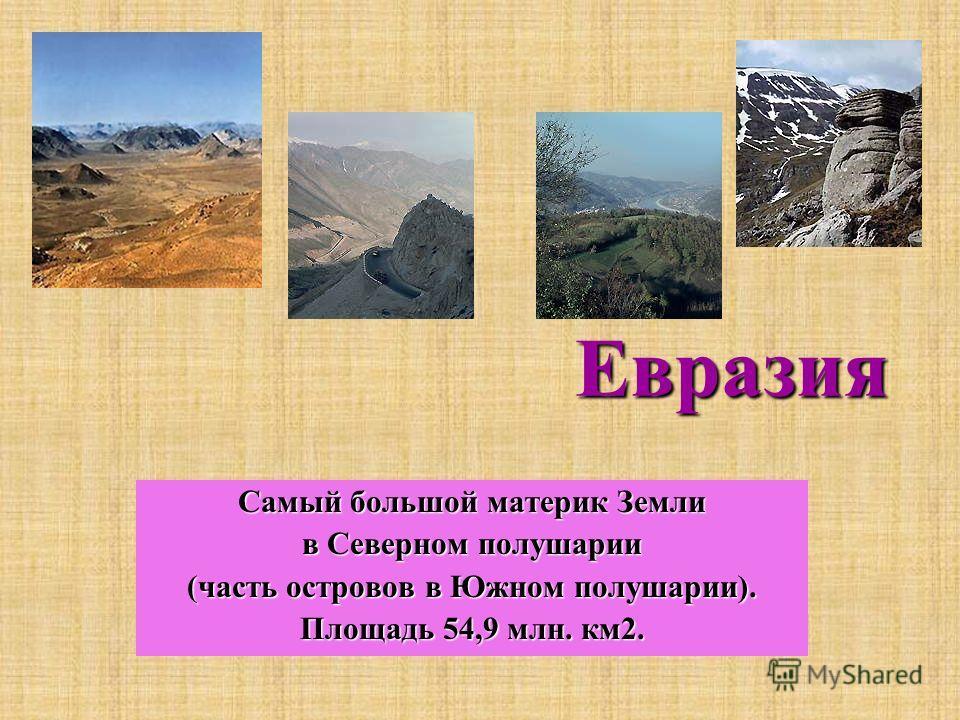 Евразия Самый большой материк Земли в Северном полушарии (часть островов в Южном полушарии). Площадь 54,9 млн. км2.