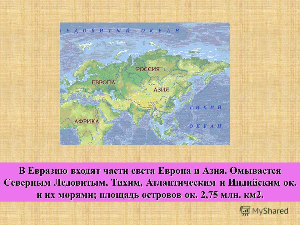 В Евразию входят части света Европа и Азия. Омывается Северным Ледовитым, Тихим, Атлантическим и Индийским ок. и их морями; площадь островов ок. 2,75 млн. км2.