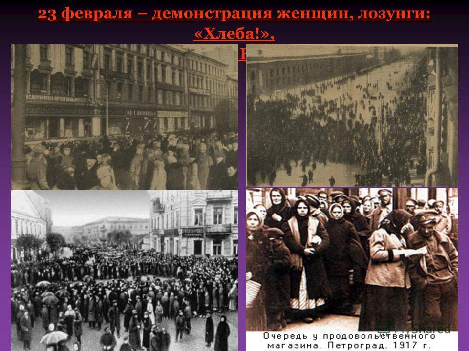 23 февраля – демонстрация женщин, лозунги: «Хлеба!», «Долой войну!», «Верните мужей!» По подсчетам число бастовавших составляло около 300 тысяч. Фактически это была всеобщая стачка. Главными лозунгами этих событий стали: «Долой войну!», «Долой царя!»