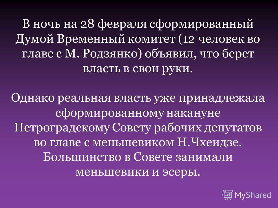 В ночь на 28 февраля сформированный Думой Временный комитет (12 человек во главе с М. Родзянко) объявил, что берет власть в свои руки. Однако реальная власть уже принадлежала сформированному накануне Петроградскому Совету рабочих депутатов во главе с