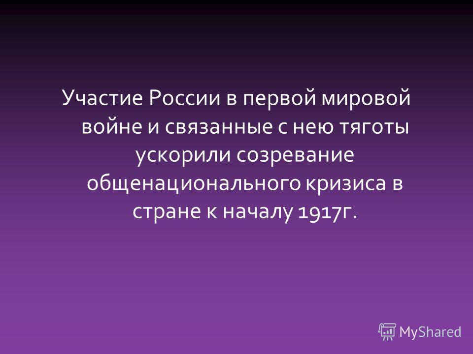 Участие России в первой мировой войне и связанные с нею тяготы ускорили созревание общенационального кризиса в стране к началу 1917г.