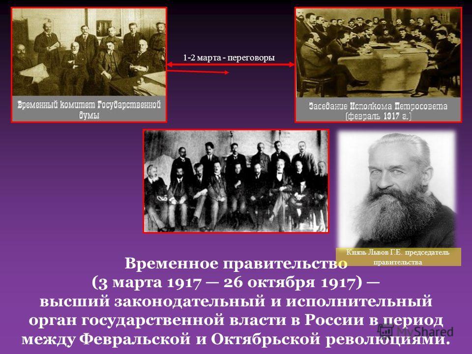 Временное правительство (3 марта 1917 26 октября 1917) высший законодательный и исполнительный орган государственной власти в России в период между Февральской и Октябрьской революциями. 3 марта 1917 г создано Временное Правительство 1-2 марта - пере