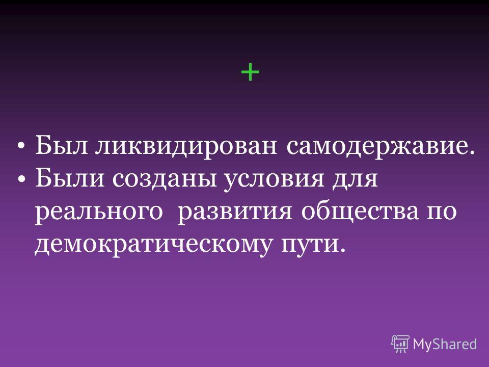 + Был ликвидирован самодержавие. Были созданы условия для реального развития общества по демократическому пути.