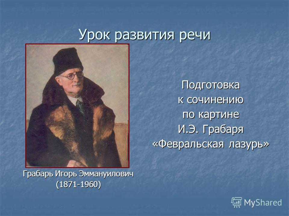Урок развития речи Грабарь Игорь Эммануилович (1871-1960)Подготовка к сочинению по картине И.Э. Грабаря «Февральская лазурь»