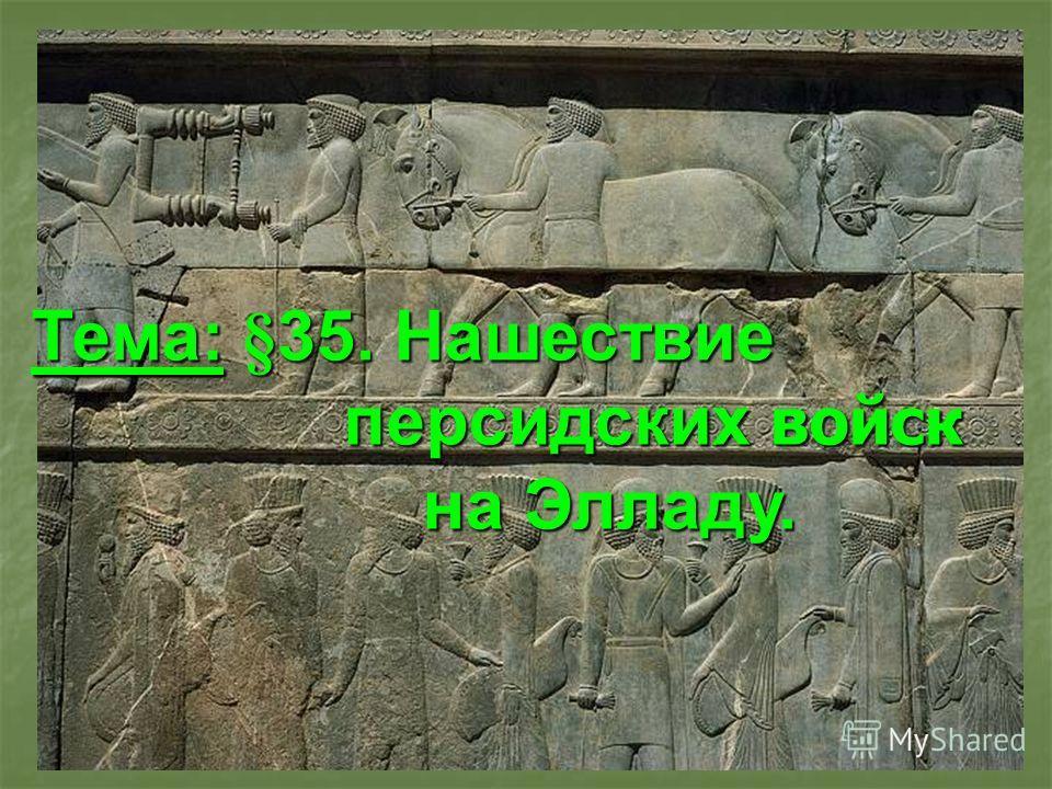 Тема: §35. Нашествие персидских войск персидских войск на Элладу. на Элладу.