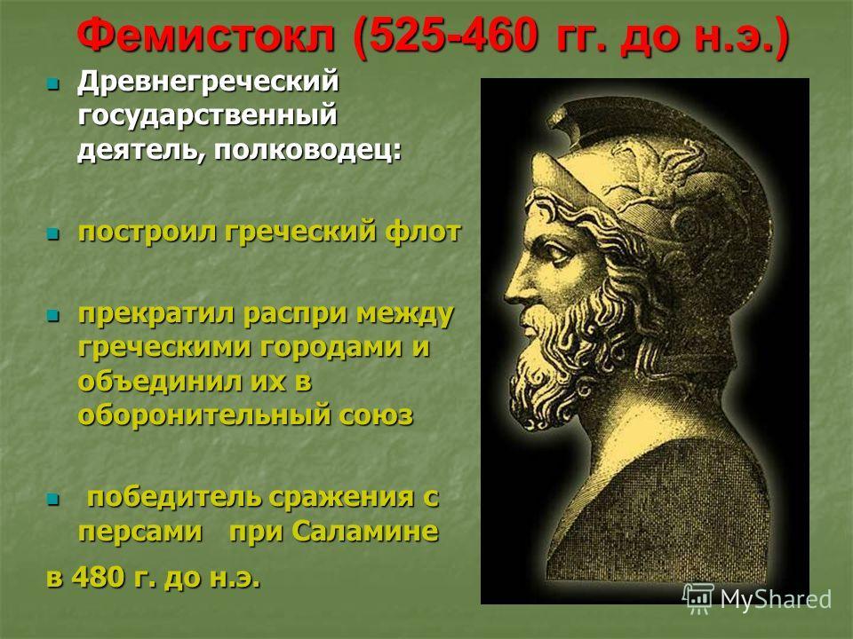 Фемистокл (525-460 гг. до н.э.) Древнегреческий государственный деятель, полководец: Древнегреческий государственный деятель, полководец: построил греческий флот построил греческий флот прекратил распри между греческими городами и объединил их в обор