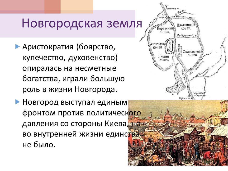 Новгородская земля Аристократия ( боярство, купечество, духовенство ) опиралась на несметные богатства, играли большую роль в жизни Новгорода. Новгород выступал единым фронтом против политического давления со стороны Киева, но во внутренней жизни еди