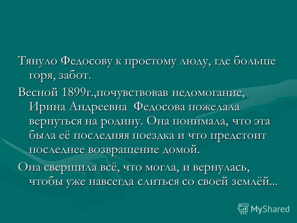 Тянуло Федосову к простому люду, где больше горя, забот. Весной 1899г.,почувствовав недомогание, Ирина Андреевна Федосова пожелала вернуться на родину. Она понимала, что эта была её последняя поездка и что предстоит последнее возвращение домой. Она с