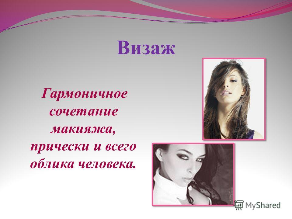 Визаж Гармоничное сочетание макияжа, прически и всего облика человека.