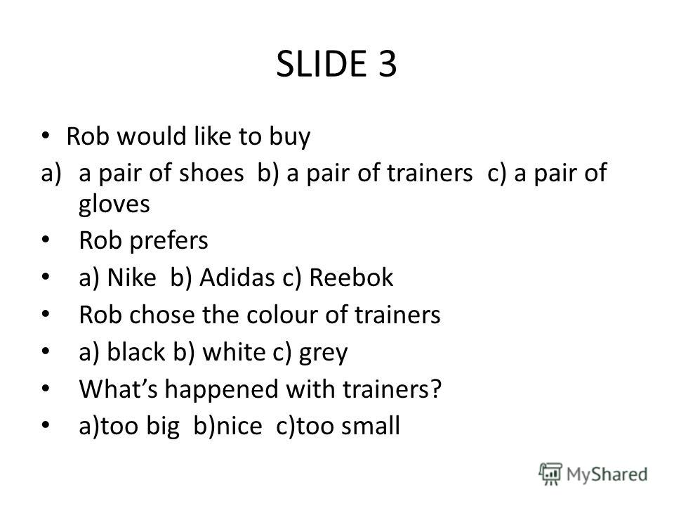 SLIDE 3 Rob would like to buy a)a pair of shoes b) a pair of trainers c) a pair of gloves Rob prefers a) Nike b) Adidas c) Reebok Rob chose the colour of trainers a) black b) white c) grey Whats happened with trainers? a)too big b)nice c)too small