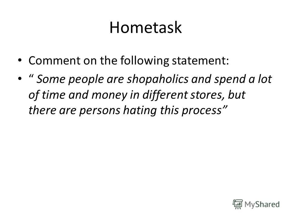 Hometask Comment on the following statement: Some people are shopaholics and spend a lot of time and money in different stores, but there are persons hating this process