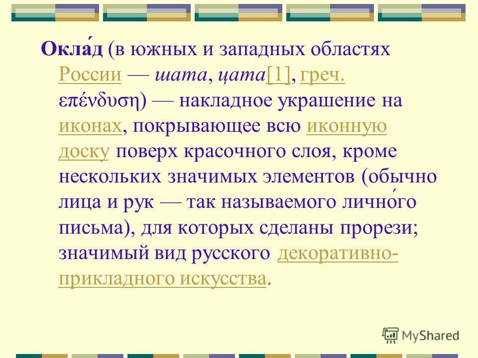 Окла́д (в южных и западных областях России шата, цата[1], греч. επένδυση) накладное украшение на иконах, покрывающее всю иконную доску поверх красочного слоя, кроме нескольких значимых элементов (обычно лица и рук так называемого лично́го письма), дл
