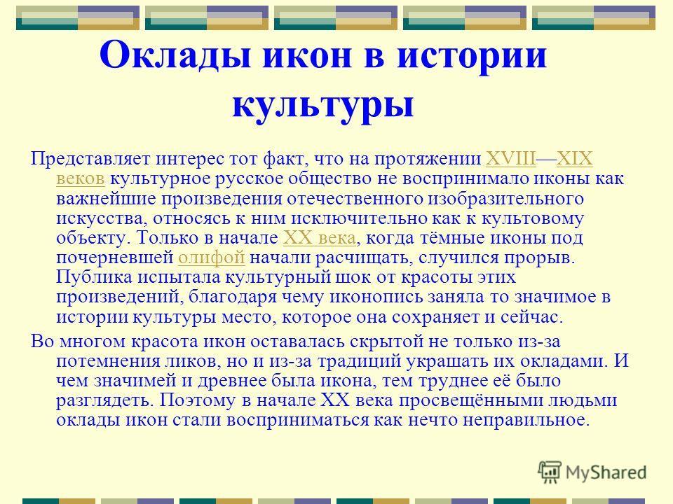 Оклады икон в истории культуры Представляет интерес тот факт, что на протяжении XVIIIXIX веков культурное русское общество не воспринимало иконы как важнейшие произведения отечественного изобразительного искусства, относясь к ним исключительно как к