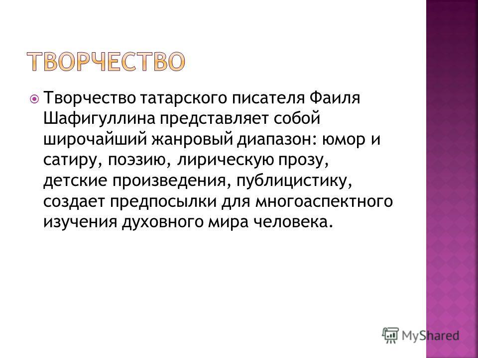 Творчество татарского писателя Фаиля Шафигуллина представляет собой широчайший жанровый диапазон: юмор и сатиру, поэзию, лирическую прозу, детские произведения, публицистику, создает предпосылки для многоаспектного изучения духовного мира человека.