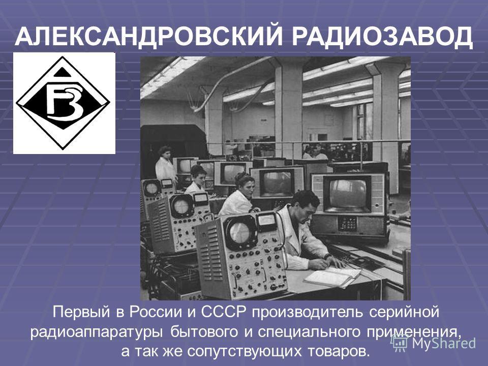 Первый в России и СССР производитель серийной радиоаппаратуры бытового и специального применения, а так же сопутствующих товаров. АЛЕКСАНДРОВСКИЙ РАДИОЗАВОД