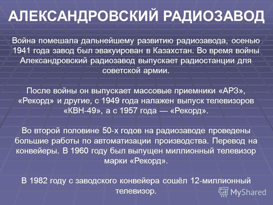 АЛЕКСАНДРОВСКИЙ РАДИОЗАВОД Война помешала дальнейшему развитию радиозавода, осенью 1941 года завод был эвакуирован в Казахстан. Во время войны Александровский радиозавод выпускает радиостанции для советской армии. После войны он выпускает массовые пр