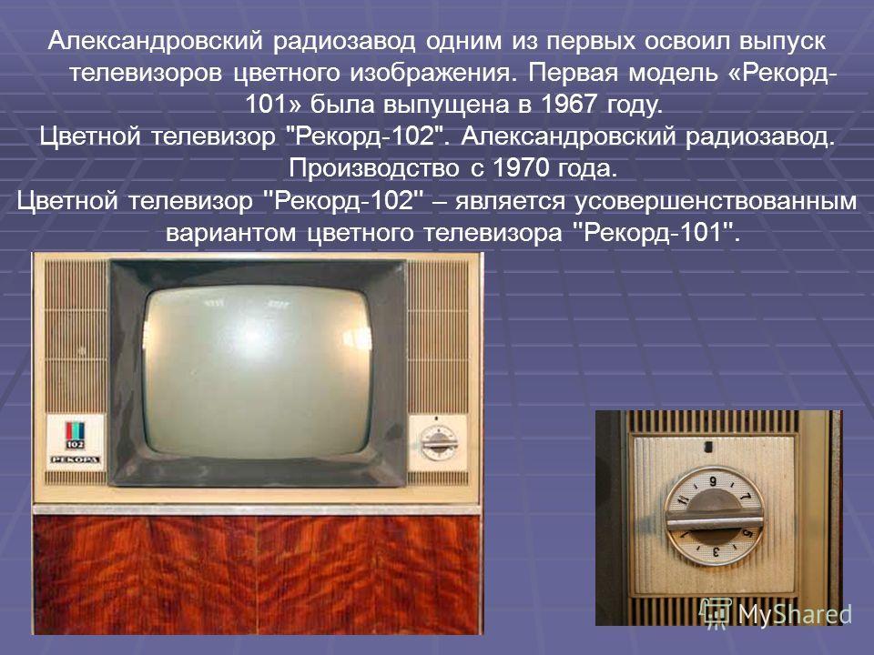 Александровский радиозавод одним из первых освоил выпуск телевизоров цветного изображения. Первая модель «Рекорд- 101» была выпущена в 1967 году. Цветной телевизор