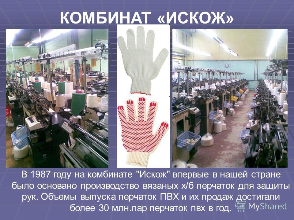 В 1987 году на комбинате Искож впервые в нашей стране было основано производство вязаных х/б перчаток для защиты рук. Объемы выпуска перчаток ПВХ и их продаж достигали более 30 млн.пар перчаток пвх в год.