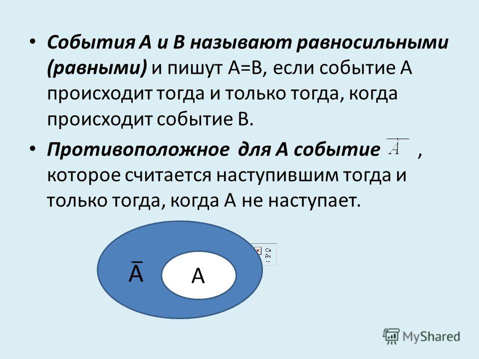 События А и В называют равносильными (равными) и пишут А=В, если событие А происходит тогда и только тогда, когда происходит событие В. Противоположное для А событие, которое считается наступившим тогда и только тогда, когда А не наступает. А А