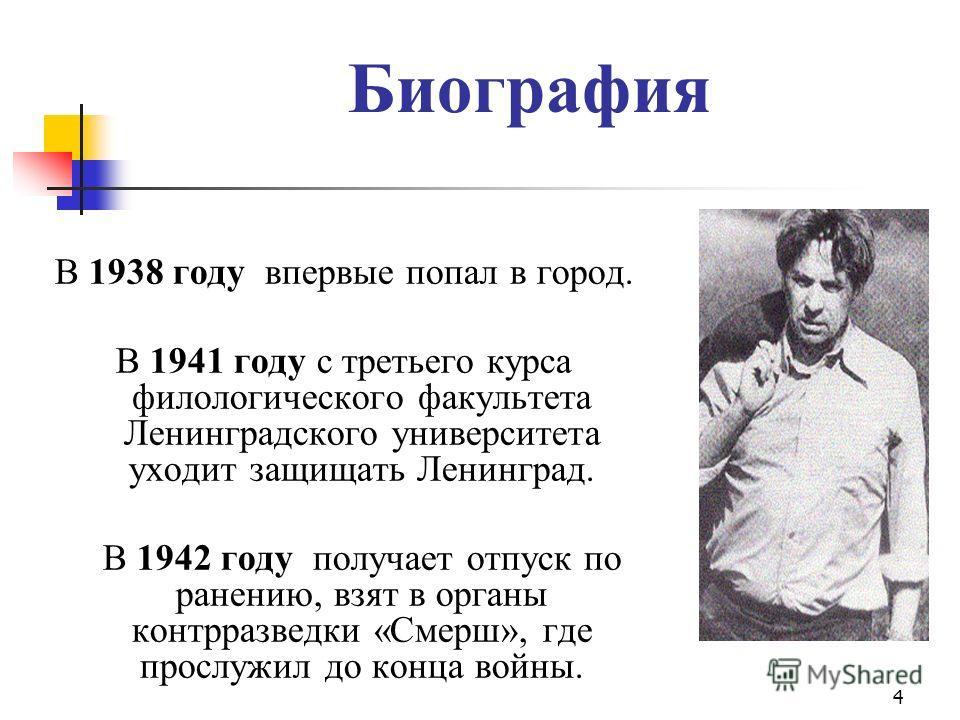 4 Биография В 1938 году впервые попал в город. В 1941 году с третьего курса филологического факультета Ленинградского университета уходит защищать Ленинград. В 1942 году получает отпуск по ранению, взят в органы контрразведки «Смерш», где прослужил д