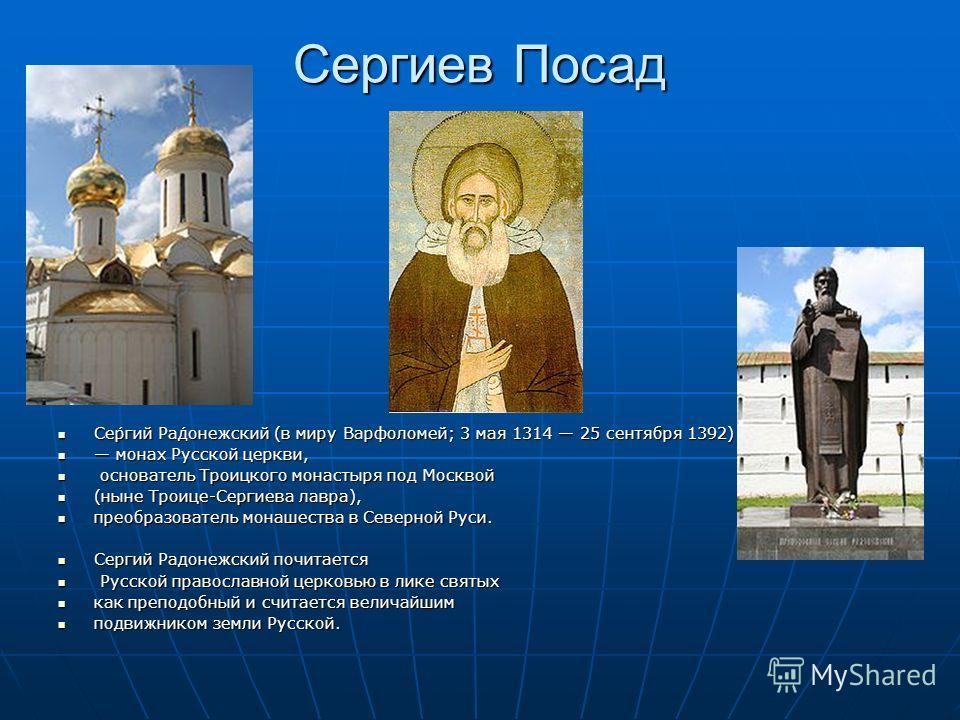 Сергиев Посад Се́ргий Ра́донежский (в миру Варфоломе́й; 3 мая 1314 25 сентября 1392) Се́ргий Ра́донежский (в миру Варфоломе́й; 3 мая 1314 25 сентября 1392) монах Русской церкви, монах Русской церкви, основатель Троицкого монастыря под Москвой основат