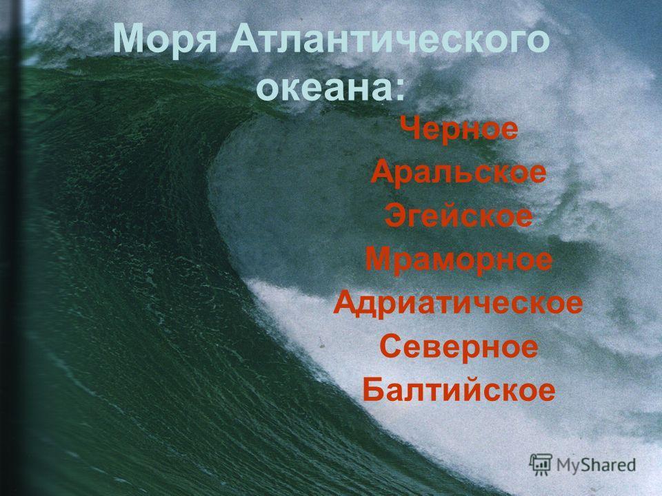 Моря Атлантического океана: Черное Аральское Эгейское Мраморное Адриатическое Северное Балтийское