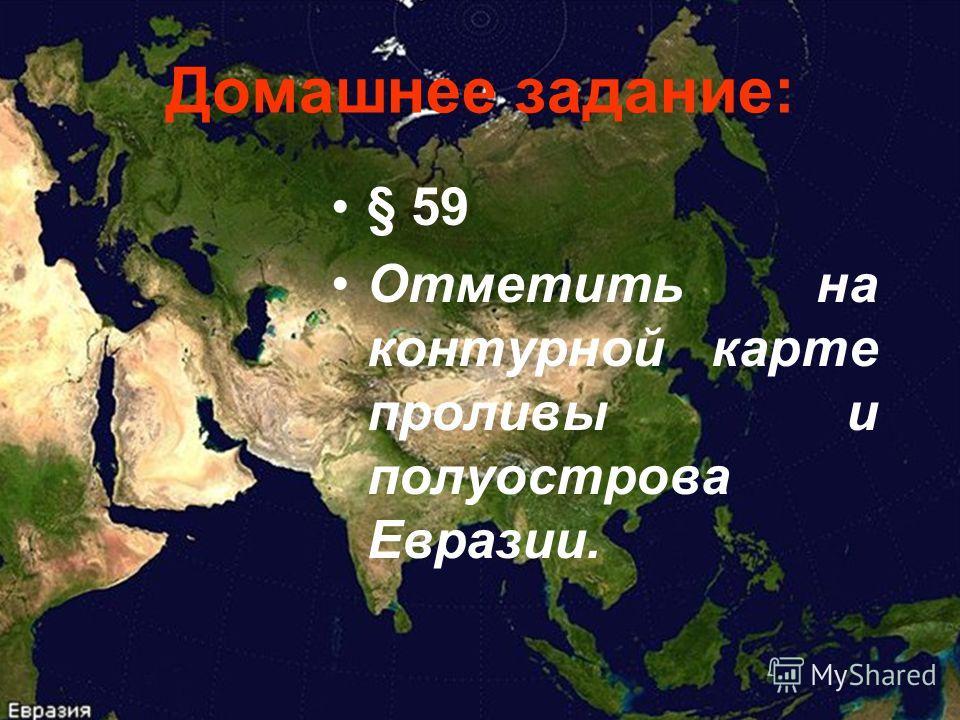 Домашнее задание: § 59 Отметить на контурной карте проливы и полуострова Евразии.