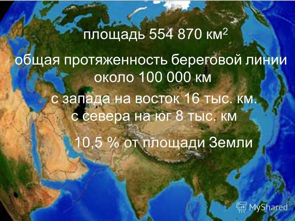 общая протяженность береговой линии около 100 000 км площадь 554 870 км 2 10,5 % от площади Земли с запада на восток 16 тыс. км. с севера на юг 8 тыс. км