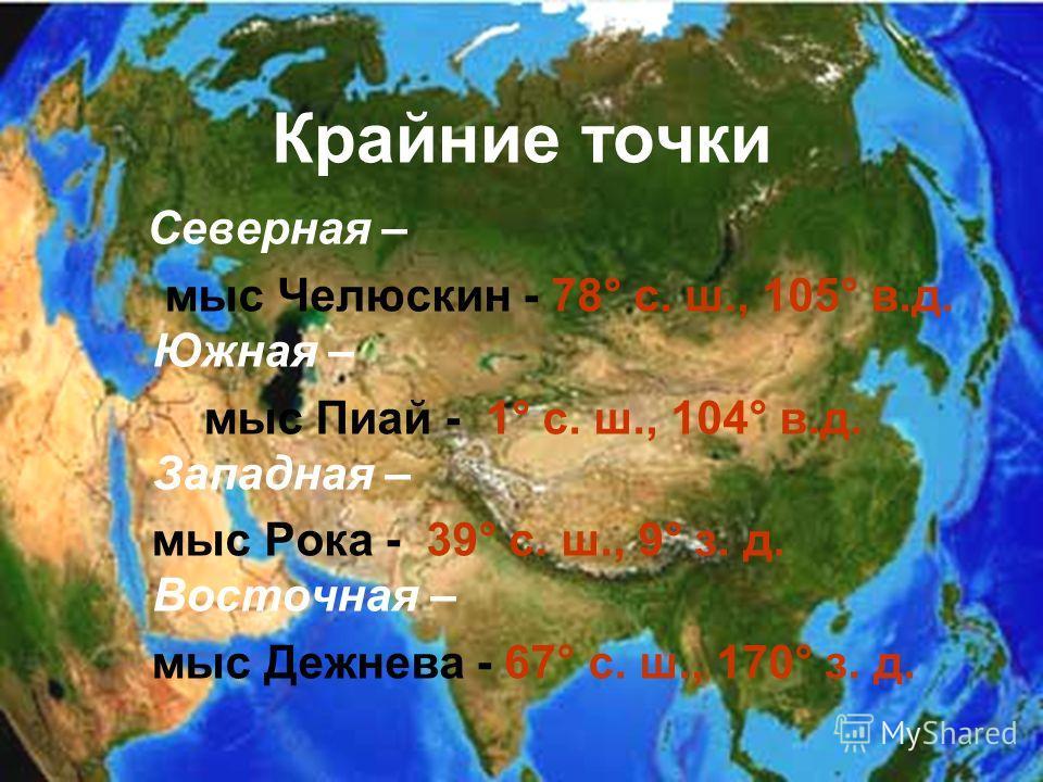 Крайние точки Северная – мыс Челюскин - 78° с. ш., 105° в.д. Южная – мыс Пиай - 1° с. ш., 104° в.д. Западная – мыс Рока - 39° с. ш., 9° з. д. Восточная – мыс Дежнева - 67° с. ш., 170° з. д.