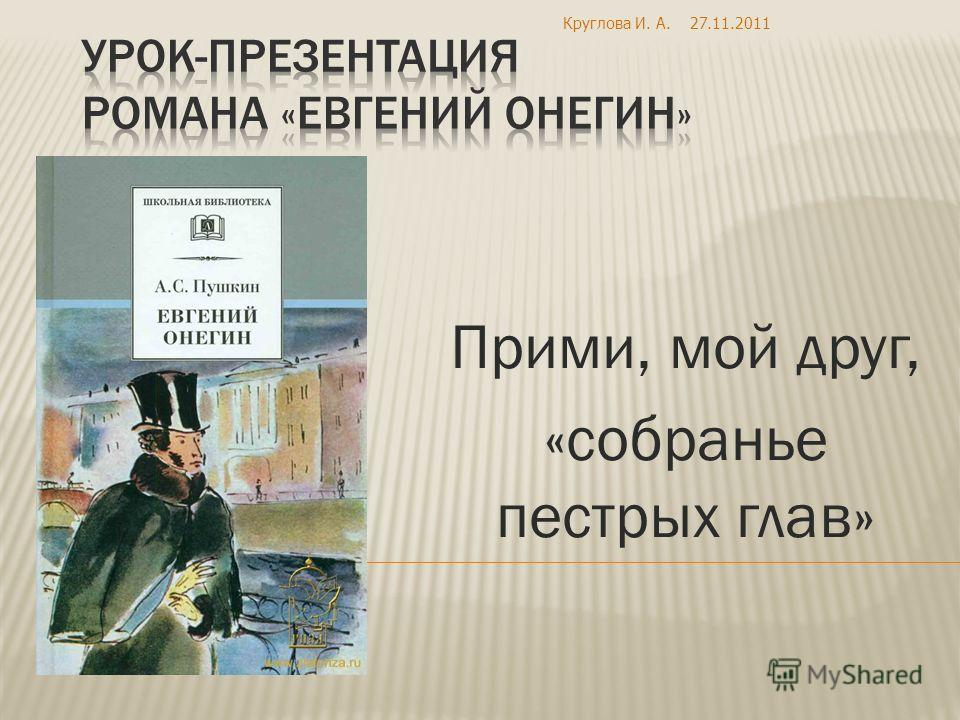 Прими, мой друг, «собранье пестрых глав» 27.11.2011Круглова И. А.