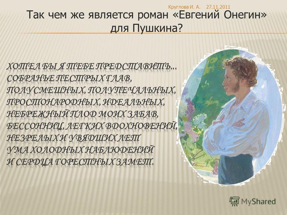 Так чем же является роман «Евгений Онегин» для Пушкина? 27.11.2011Круглова И. А.