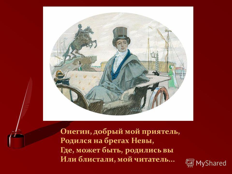 Онегин, добрый мой приятель, Родился на брегах Невы, Где, может быть, родились вы Или блистали, мой читатель...