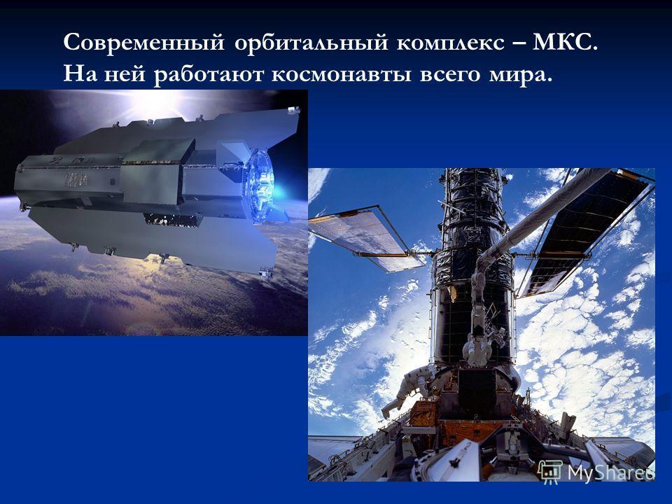 Современный орбитальный комплекс – МКС. На ней работают космонавты всего мира.